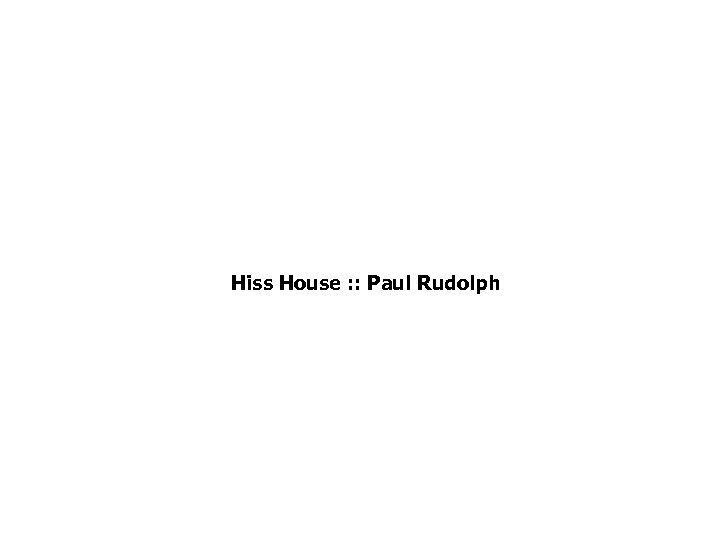 Hiss House : : Paul Rudolph