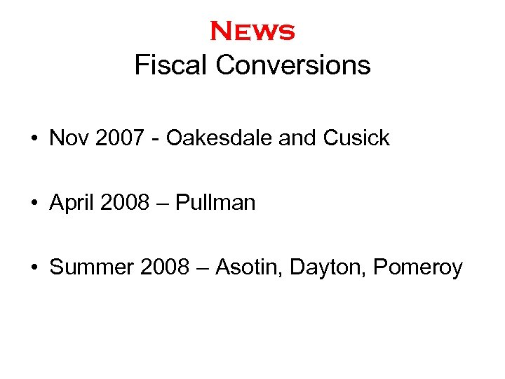 News Fiscal Conversions • Nov 2007 - Oakesdale and Cusick • April 2008 –