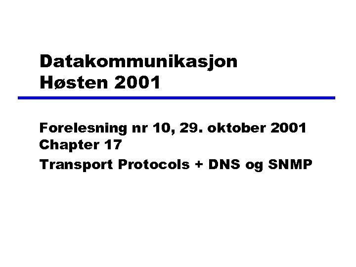 Datakommunikasjon Høsten 2001 Forelesning nr 10, 29. oktober 2001 Chapter 17 Transport Protocols +
