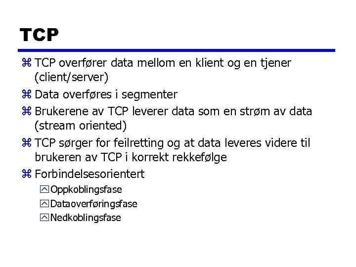 TCP z TCP overfører data mellom en klient og en tjener (client/server) z Data
