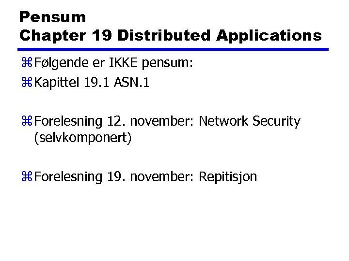 Pensum Chapter 19 Distributed Applications z Følgende er IKKE pensum: z Kapittel 19. 1
