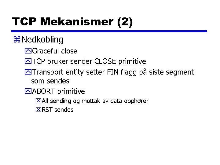 TCP Mekanismer (2) z Nedkobling y. Graceful close y. TCP bruker sender CLOSE primitive