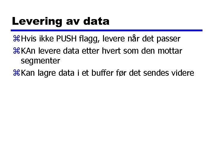 Levering av data z Hvis ikke PUSH flagg, levere når det passer z KAn