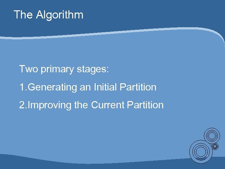 The Algorithm Two primary stages: 1. Generating an Initial Partition 2. Improving the Current