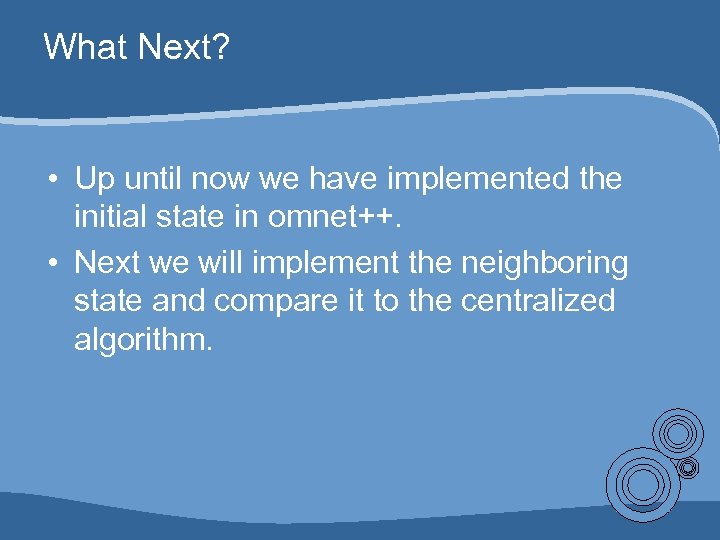 What Next? • Up until now we have implemented the initial state in omnet++.