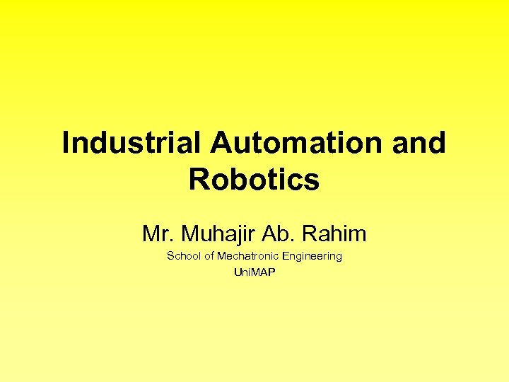 Industrial Automation and Robotics Mr. Muhajir Ab. Rahim School of Mechatronic Engineering Uni. MAP