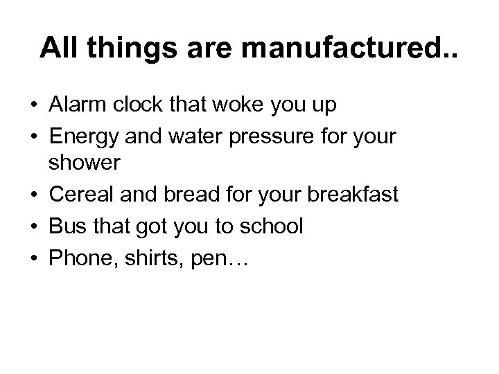 All things are manufactured. . • Alarm clock that woke you up • Energy