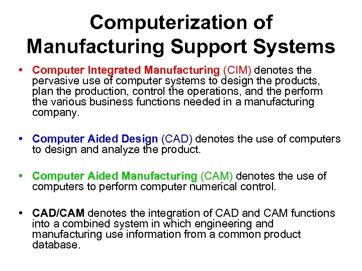 Computerization of Manufacturing Support Systems • Computer Integrated Manufacturing (CIM) denotes the pervasive use