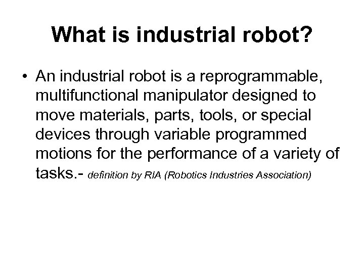 What is industrial robot? • An industrial robot is a reprogrammable, multifunctional manipulator designed