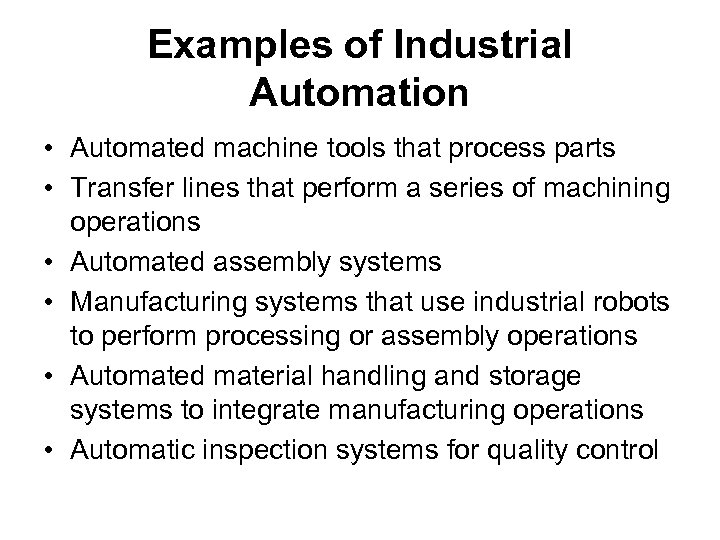 Examples of Industrial Automation • Automated machine tools that process parts • Transfer lines