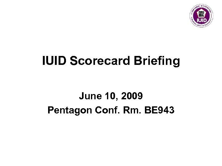 IUID Scorecard Briefing June 10, 2009 Pentagon Conf. Rm. BE 943
