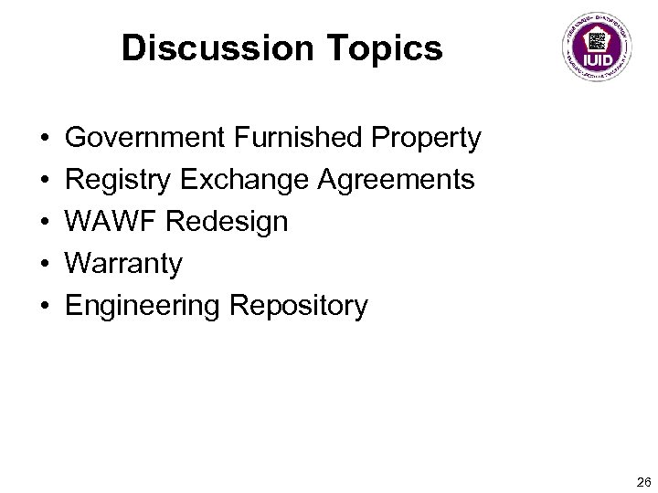 Discussion Topics • • • Government Furnished Property Registry Exchange Agreements WAWF Redesign Warranty