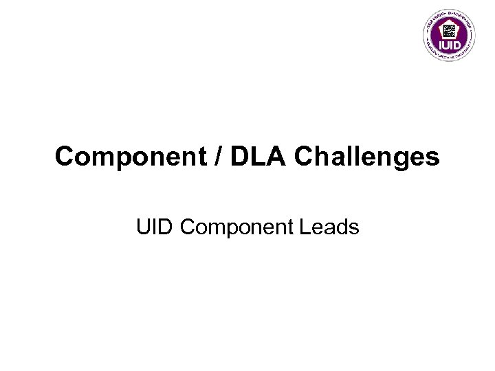 Component / DLA Challenges UID Component Leads