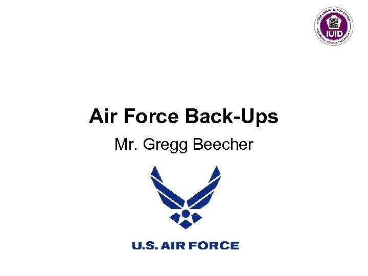 Air Force Back-Ups Mr. Gregg Beecher