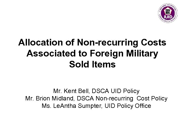 Allocation of Non-recurring Costs Associated to Foreign Military Sold Items Mr. Kent Bell, DSCA