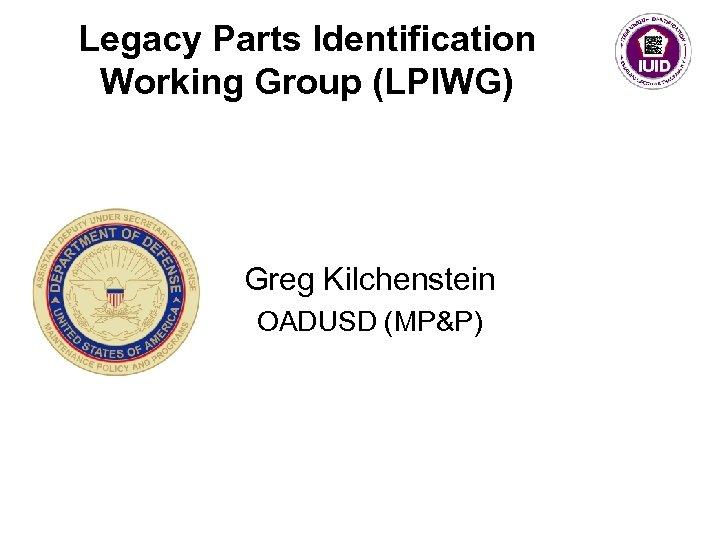 Legacy Parts Identification Working Group (LPIWG) Greg Kilchenstein OADUSD (MP&P)