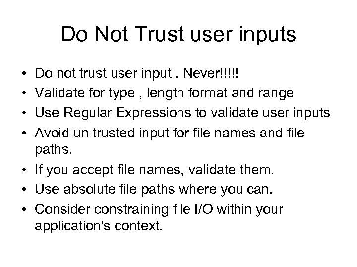 Do Not Trust user inputs • • Do not trust user input. Never!!!!! Validate
