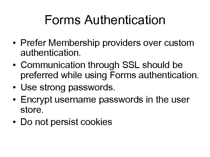 Forms Authentication • Prefer Membership providers over custom authentication. • Communication through SSL should