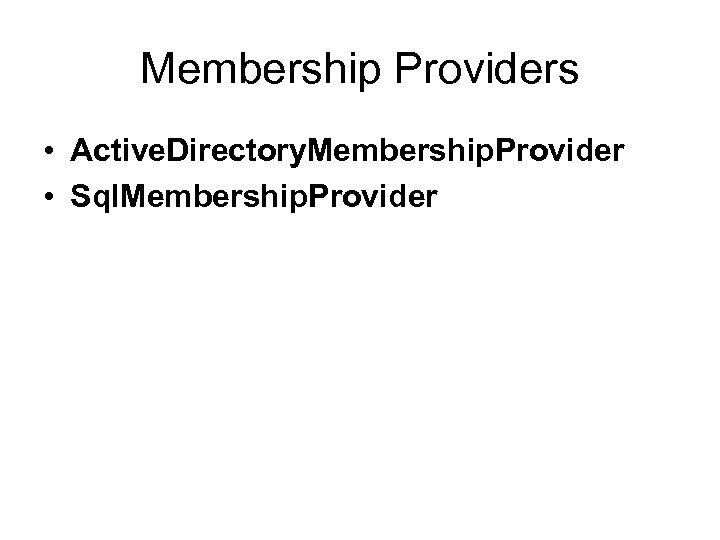 Membership Providers • Active. Directory. Membership. Provider • Sql. Membership. Provider
