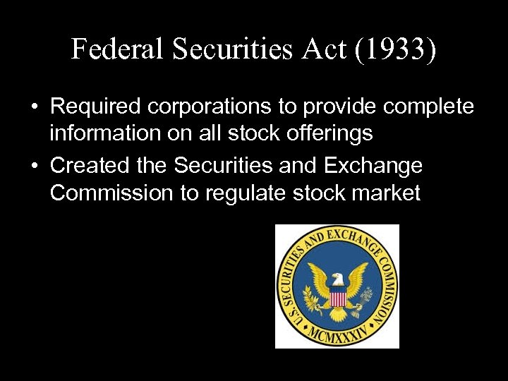 Federal Securities Act (1933) • Required corporations to provide complete information on all stock