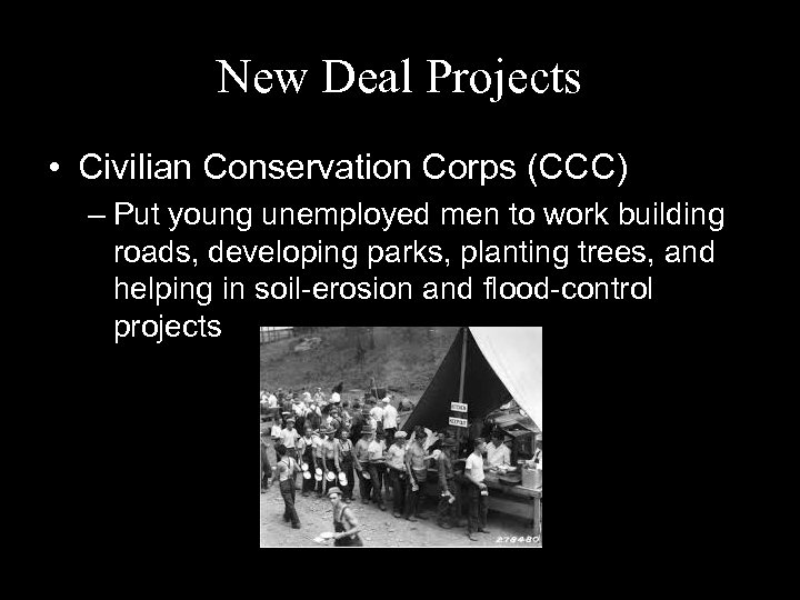 New Deal Projects • Civilian Conservation Corps (CCC) – Put young unemployed men to
