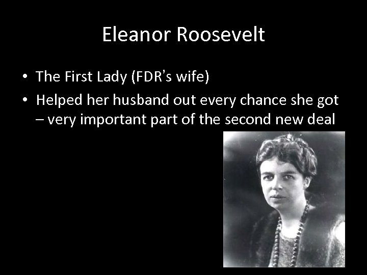 Eleanor Roosevelt • The First Lady (FDR's wife) • Helped her husband out every