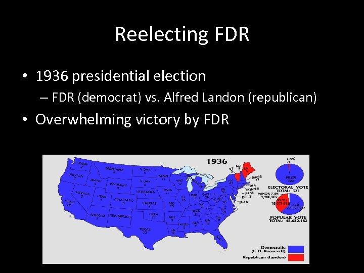 Reelecting FDR • 1936 presidential election – FDR (democrat) vs. Alfred Landon (republican) •