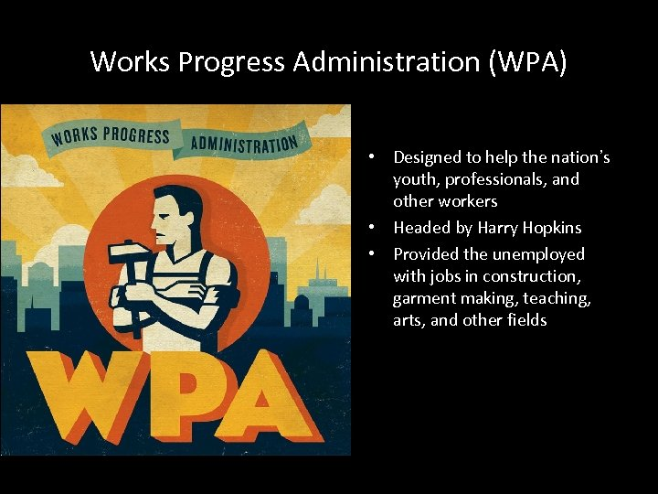 Works Progress Administration (WPA) • Designed to help the nation's youth, professionals, and other