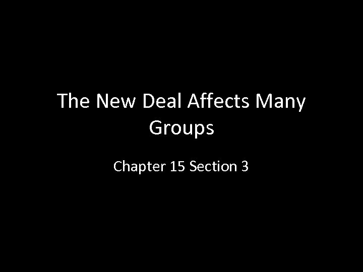 The New Deal Affects Many Groups Chapter 15 Section 3