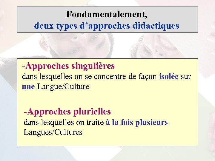 Fondamentalement, deux types d'approches didactiques -Approches singulières dans lesquelles on se concentre de façon