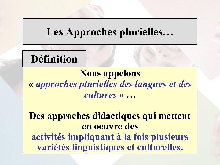 Les Approches plurielles… Définition Nous appelons « approches plurielles des langues et des cultures
