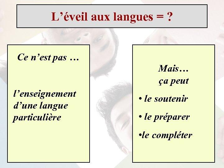 L'éveil aux langues = ? Ce n'est pas … Mais… ça peut l'enseignement d'une