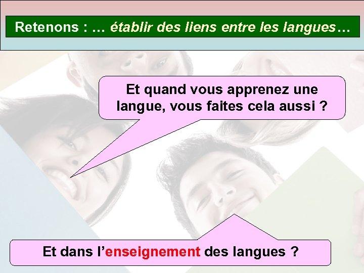 Retenons : … établir des liens entre les langues… Et quand vous apprenez une