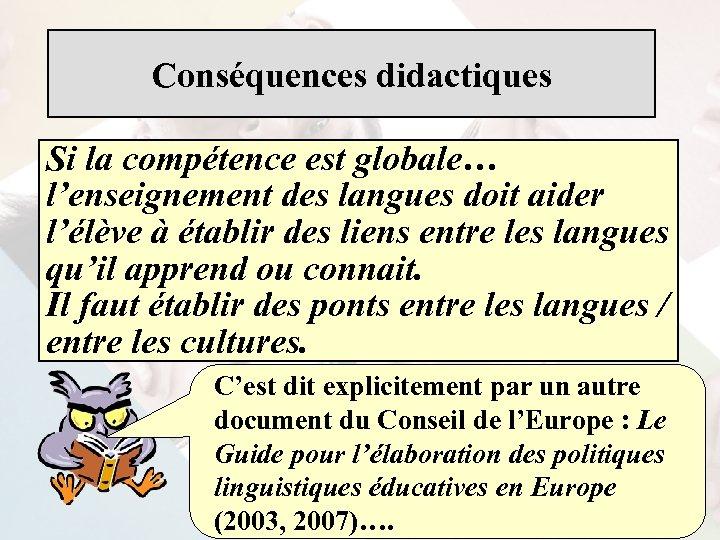 Conséquences didactiques Si la compétence est globale… l'enseignement des langues doit aider l'élève à