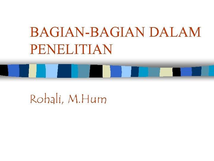 BAGIAN-BAGIAN DALAM PENELITIAN Rohali, M. Hum