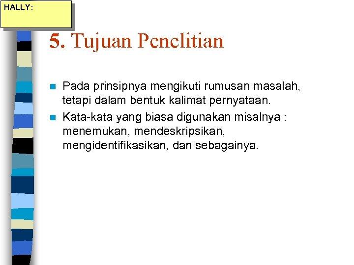 HALLY: 5. Tujuan Penelitian Pada prinsipnya mengikuti rumusan masalah, tetapi dalam bentuk kalimat pernyataan.