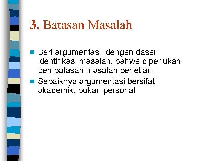 3. Batasan Masalah Beri argumentasi, dengan dasar identifikasi masalah, bahwa diperlukan pembatasan masalah penetian.