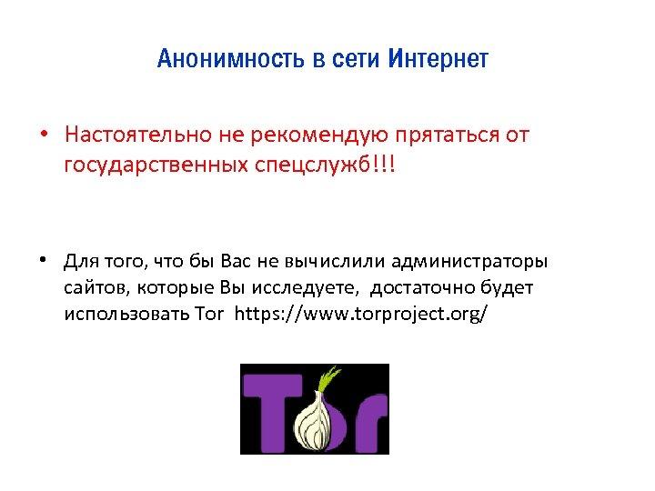 Анонимность в сети Интернет • Настоятельно не рекомендую прятаться от государственных спецслужб!!! • Для