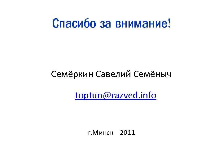 Спасибо за внимание! Семёркин Савелий Семёныч toptun@razved. info г. Минск 2011