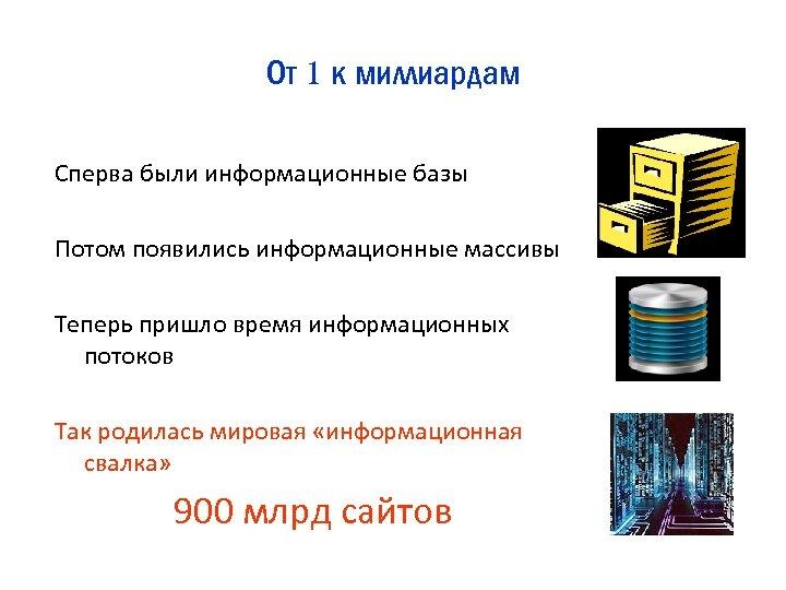 От 1 к миллиардам Сперва были информационные базы Потом появились информационные массивы Теперь пришло
