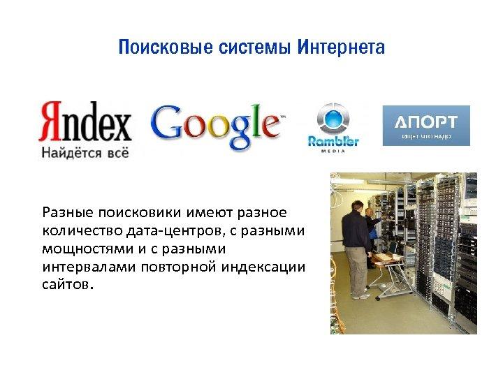 Поисковые системы Интернета Разные поисковики имеют разное количество дата-центров, с разными мощностями и с