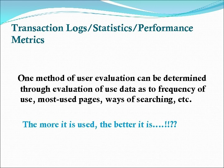 Transaction Logs/Statistics/Performance Metrics One method of user evaluation can be determined through evaluation of