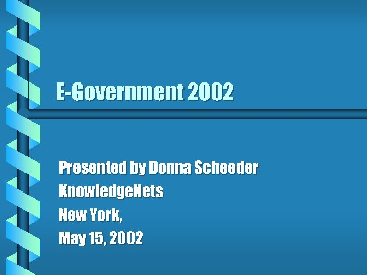 E-Government 2002 Presented by Donna Scheeder Knowledge. Nets New York, May 15, 2002
