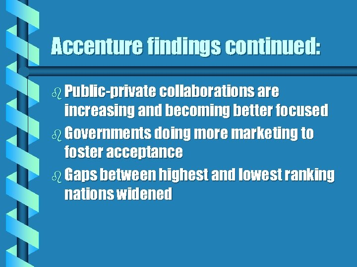 Accenture findings continued: b Public-private collaborations are increasing and becoming better focused b Governments