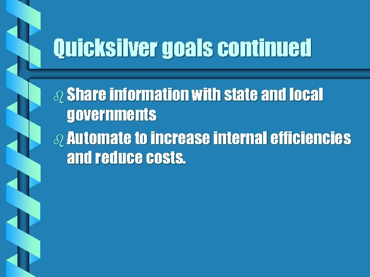 Quicksilver goals continued b Share information with state and local governments b Automate to