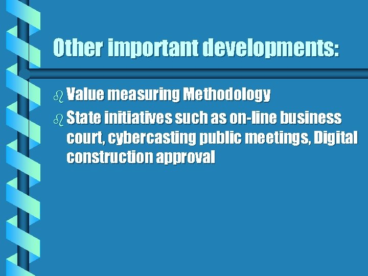 Other important developments: b Value measuring Methodology b State initiatives such as on-line business