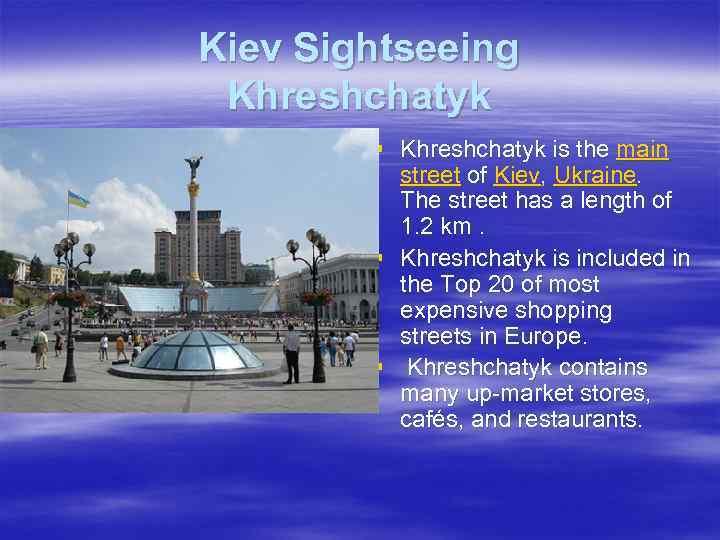 Kiev Sightseeing Khreshchatyk § Khreshchatyk is the main street of Kiev, Ukraine. The street
