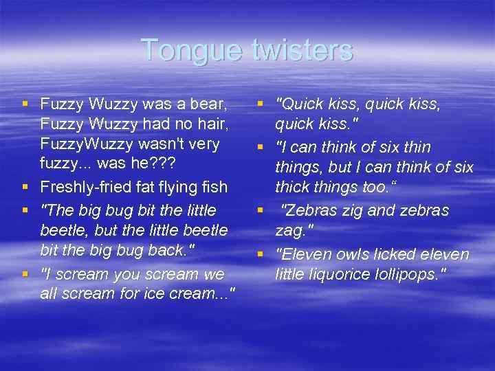 Tongue twisters § Fuzzy Wuzzy was a bear, Fuzzy Wuzzy had no hair, Fuzzy.