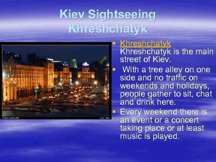 Kiev Sightseeing Khreshchatyk § Khreshchatyk is the main street of Kiev. § With a