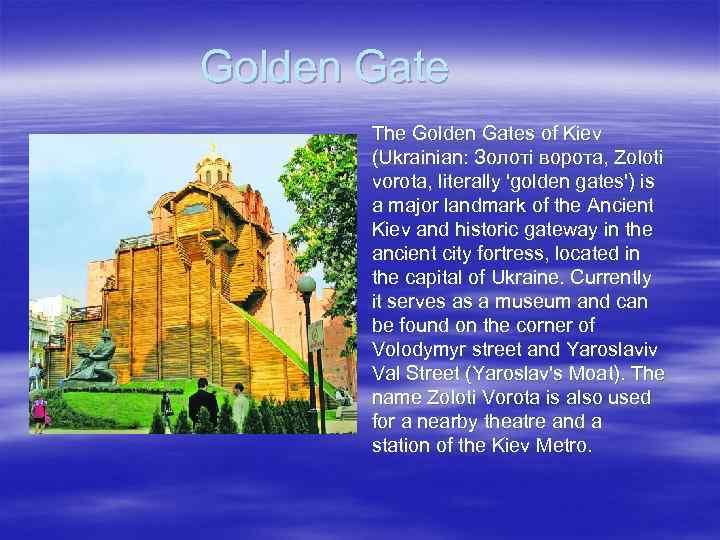 Golden Gate The Golden Gates of Kiev (Ukrainian: Золоті ворота, Zoloti vorota, literally 'golden